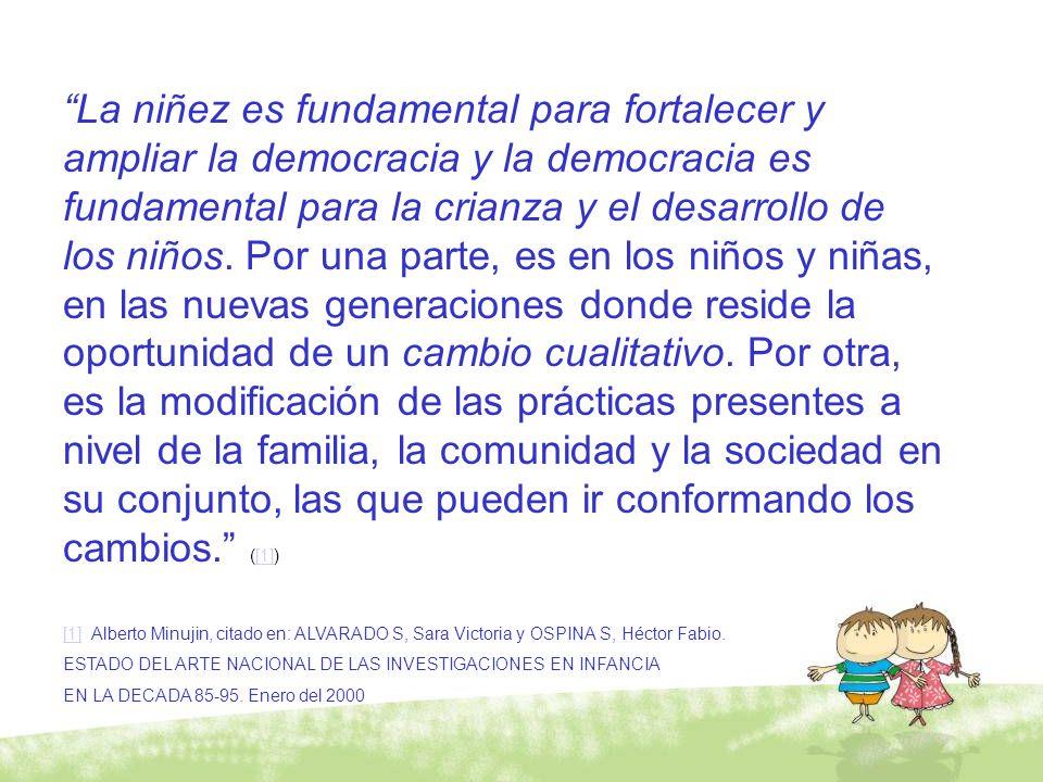 La niñez es fundamental para fortalecer y ampliar la democracia y la democracia es fundamental para la crianza y el desarrollo de los niños. Por una parte, es en los niños y niñas, en las nuevas generaciones donde reside la oportunidad de un cambio cualitativo. Por otra, es la modificación de las prácticas presentes a nivel de la familia, la comunidad y la sociedad en su conjunto, las que pueden ir conformando los cambios. ([1])